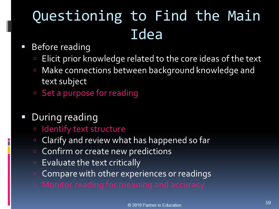 Questioning to Find the Main Idea © 2010 Partner in Education  Before reading  Elicit prior knowledge related to the core ideas of the text  Make c