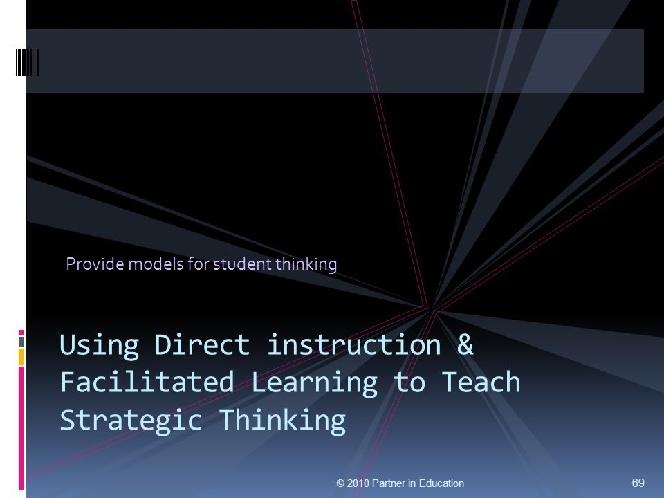 Provide models for student thinking 69 Using Direct instruction & Facilitated Learning to Teach Strategic Thinking © 2010 Partner in Education