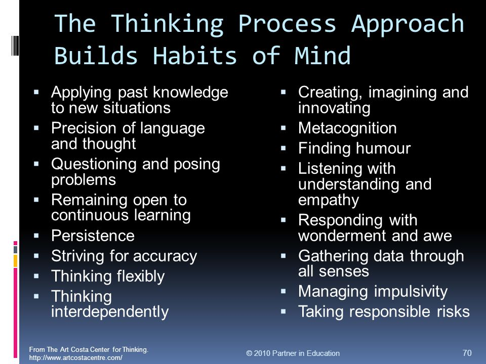 The Thinking Process Approach Builds Habits of Mind  Applying past knowledge to new situations  Precision of language and thought  Questioning and