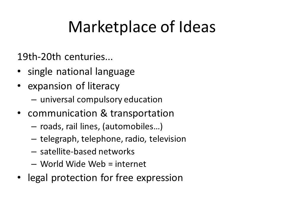 Marketplace of Ideas 19th-20th centuries... single national language expansion of literacy – universal compulsory education communication & transporta