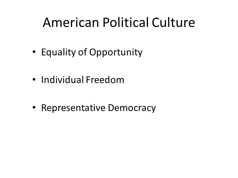 American Political Culture Equality of Opportunity Individual Freedom Representative Democracy