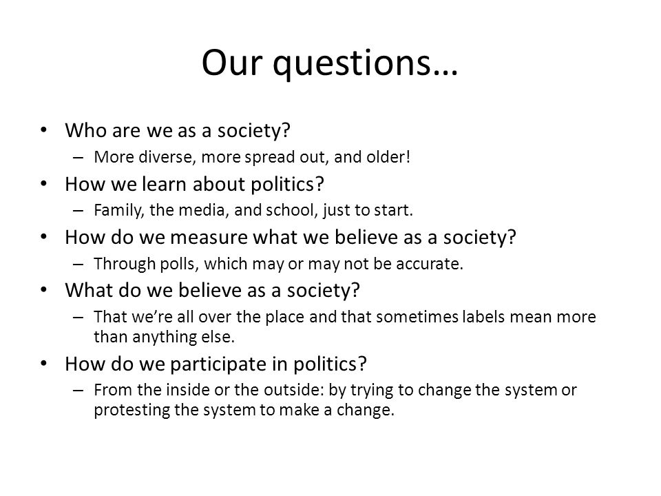 Our questions… Who are we as a society? – More diverse, more spread out, and older! How we learn about politics? – Family, the media, and school, just