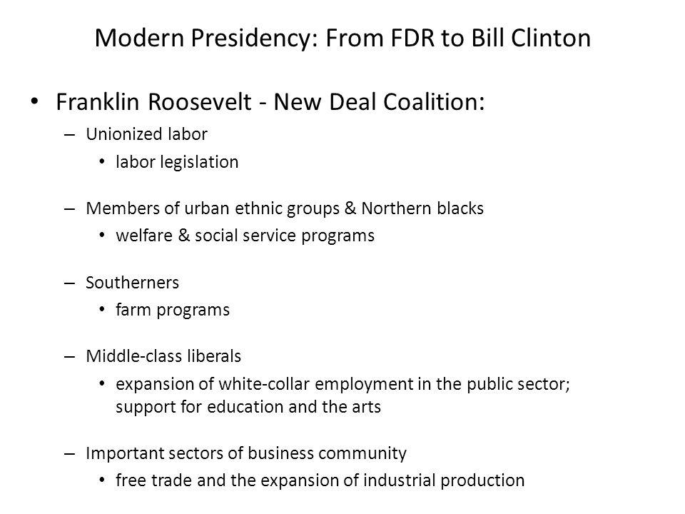 Modern Presidency: From FDR to Bill Clinton Franklin Roosevelt - New Deal Coalition : – Unionized labor labor legislation – Members of urban ethnic gr