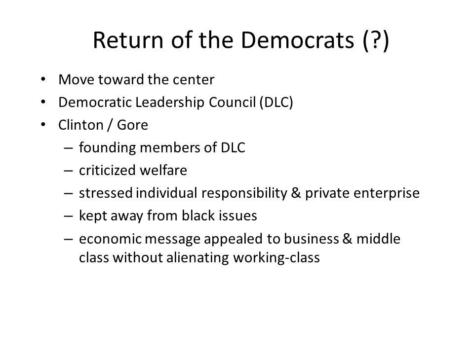 Return of the Democrats (?) Move toward the center Democratic Leadership Council (DLC) Clinton / Gore – founding members of DLC – criticized welfare –