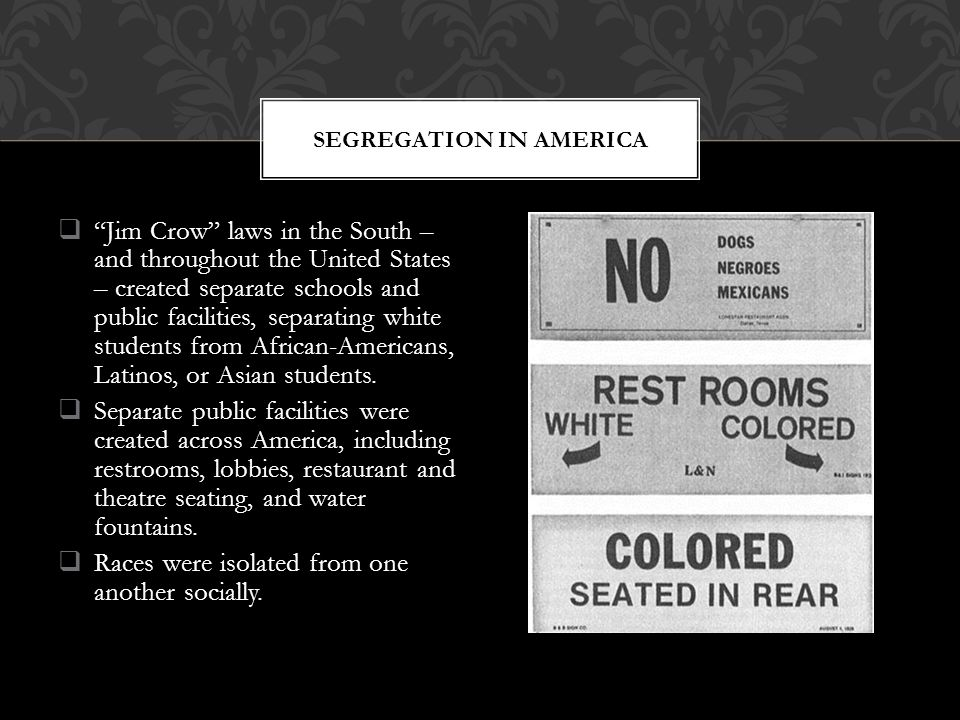  Jim Crow laws in the South – and throughout the United States – created separate schools and public facilities, separating white students from African-Americans, Latinos, or Asian students.