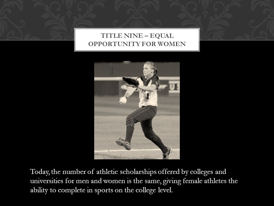 Today, the number of athletic scholarships offered by colleges and universities for men and women is the same, giving female athletes the ability to complete in sports on the college level.