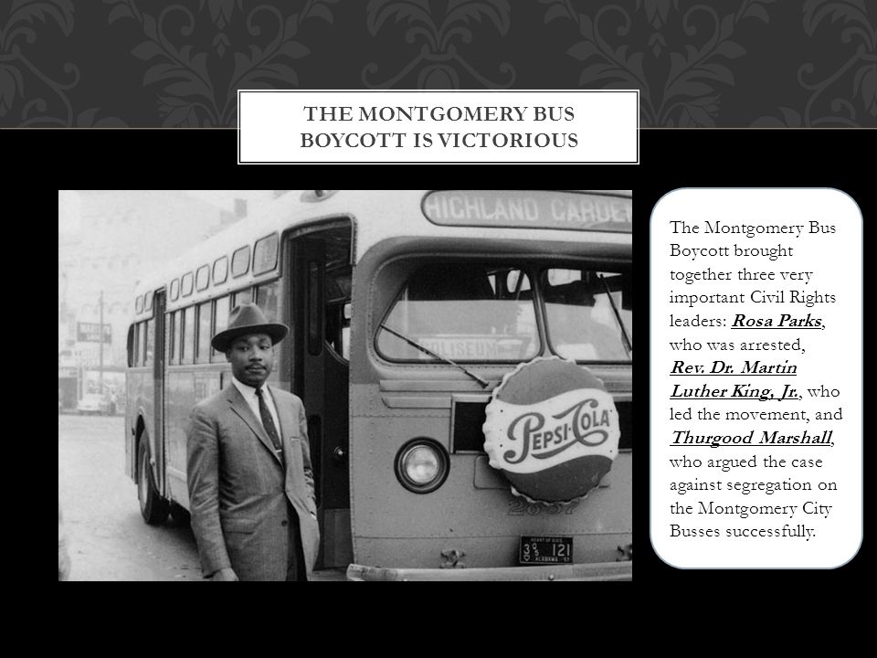 THE MONTGOMERY BUS BOYCOTT IS VICTORIOUS The Montgomery Bus Boycott brought together three very important Civil Rights leaders: Rosa Parks, who was arrested, Rev.