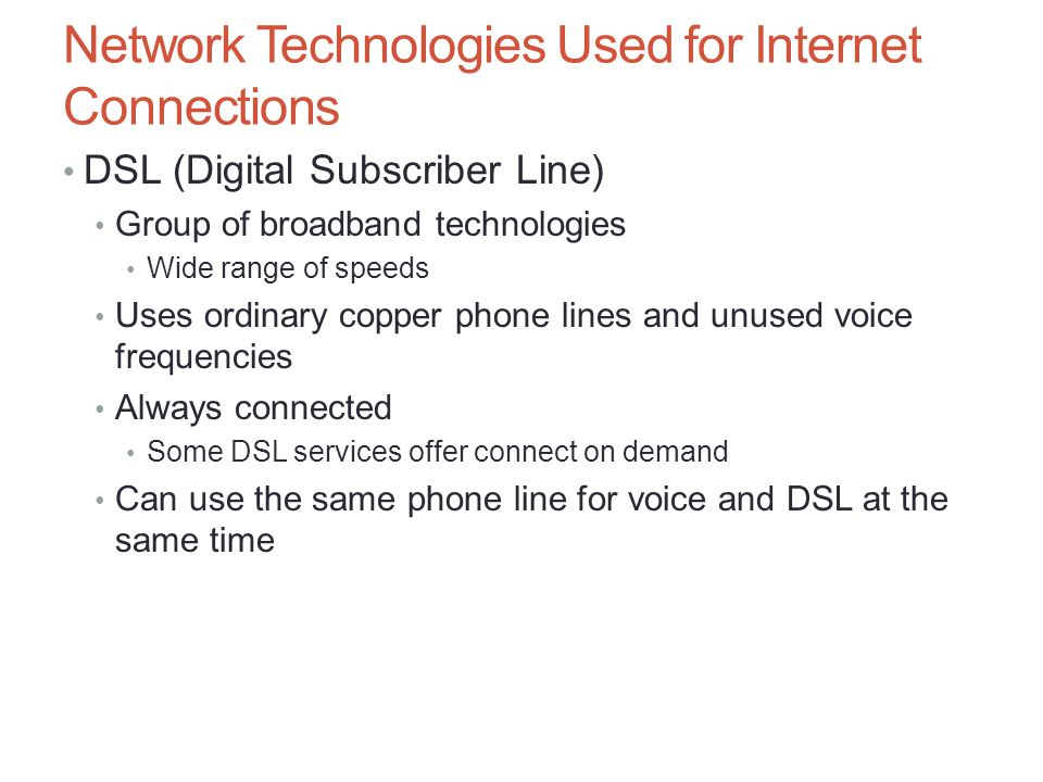 Network Technologies Used for Internet Connections DSL (Digital Subscriber Line) Group of broadband technologies Wide range of speeds Uses ordinary co