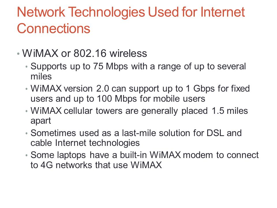 Network Technologies Used for Internet Connections WiMAX or 802.16 wireless Supports up to 75 Mbps with a range of up to several miles WiMAX version 2
