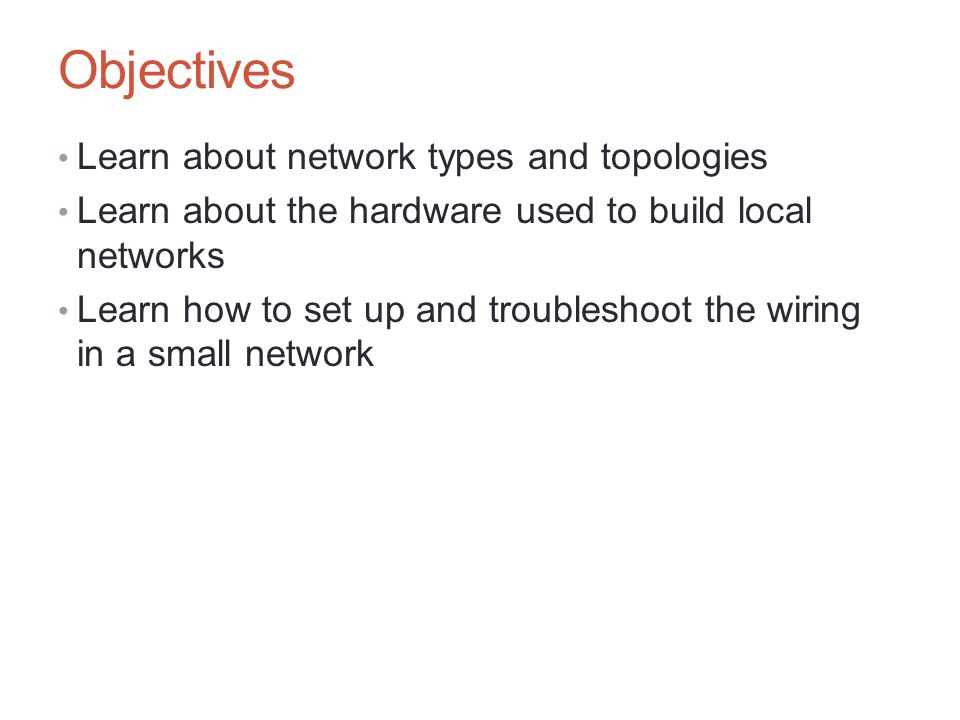 Objectives Learn about network types and topologies Learn about the hardware used to build local networks Learn how to set up and troubleshoot the wir