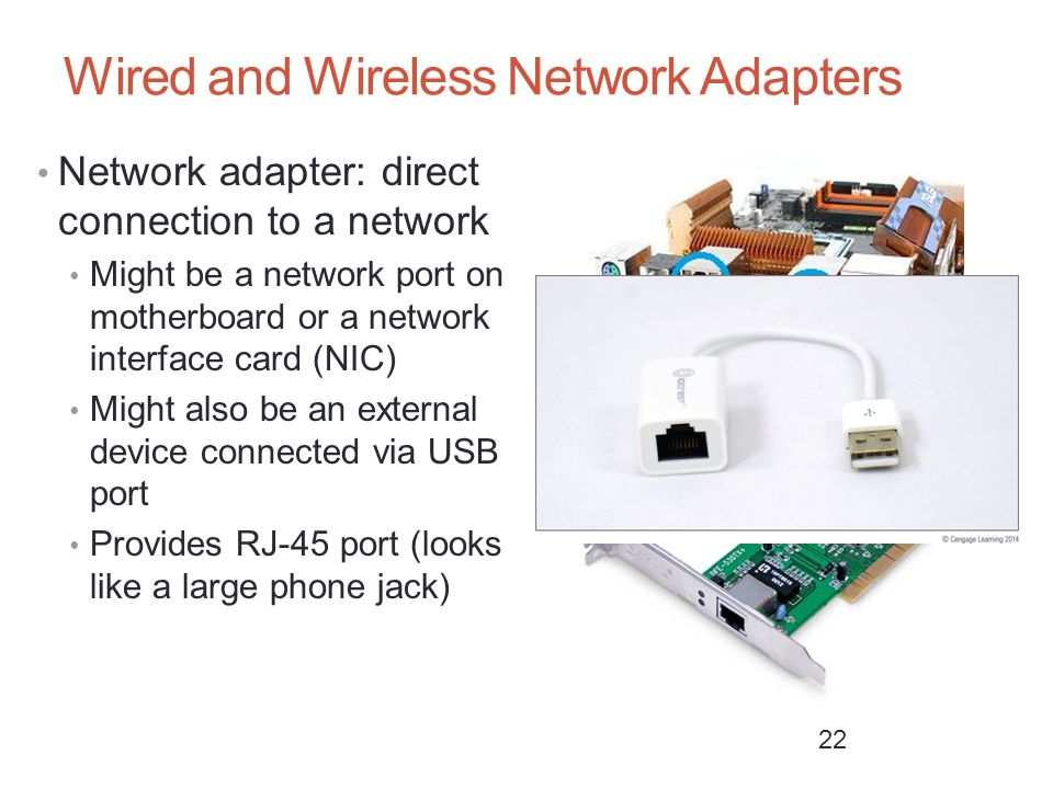 Wired and Wireless Network Adapters Network adapter: direct connection to a network Might be a network port on motherboard or a network interface card