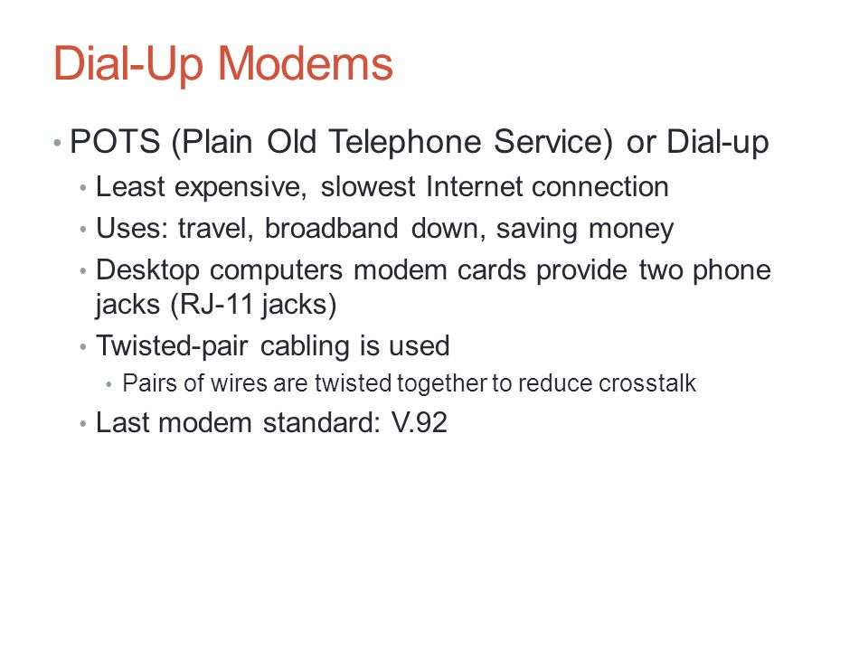 Dial-Up Modems POTS (Plain Old Telephone Service) or Dial-up Least expensive, slowest Internet connection Uses: travel, broadband down, saving money D