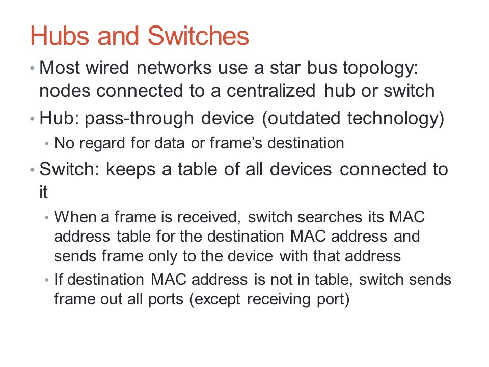 Hubs and Switches Most wired networks use a star bus topology: nodes connected to a centralized hub or switch Hub: pass-through device (outdated techn