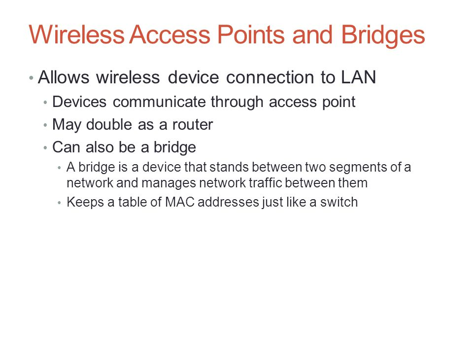 Wireless Access Points and Bridges Allows wireless device connection to LAN Devices communicate through access point May double as a router Can also b