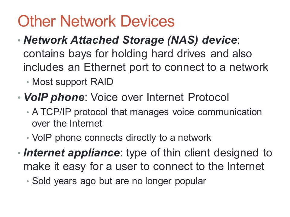 Other Network Devices Network Attached Storage (NAS) device: contains bays for holding hard drives and also includes an Ethernet port to connect to a