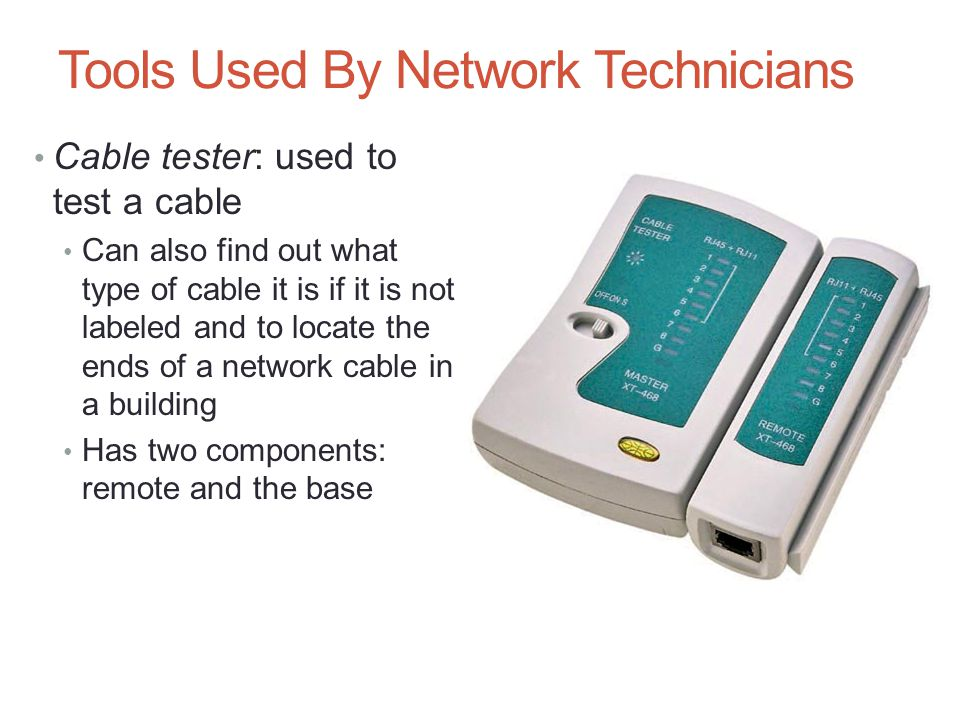 Cable tester: used to test a cable Can also find out what type of cable it is if it is not labeled and to locate the ends of a network cable in a buil