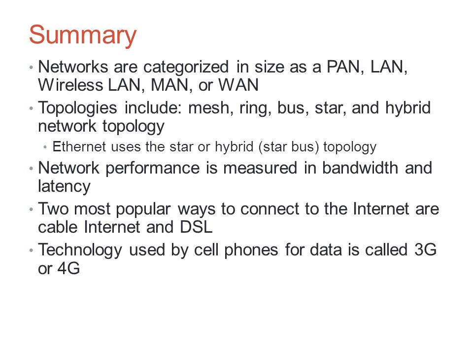 Summary Networks are categorized in size as a PAN, LAN, Wireless LAN, MAN, or WAN Topologies include: mesh, ring, bus, star, and hybrid network topolo