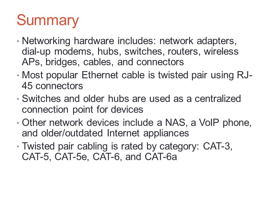 Summary Networking hardware includes: network adapters, dial-up modems, hubs, switches, routers, wireless APs, bridges, cables, and connectors Most po