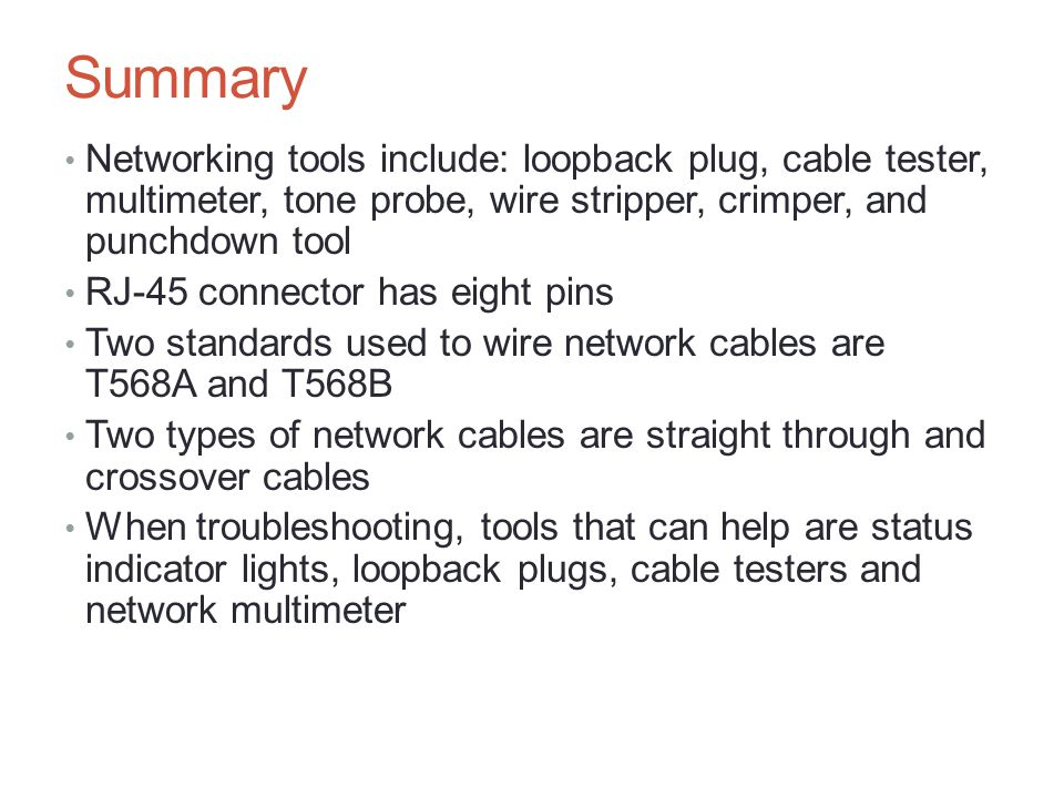 Summary Networking tools include: loopback plug, cable tester, multimeter, tone probe, wire stripper, crimper, and punchdown tool RJ-45 connector has