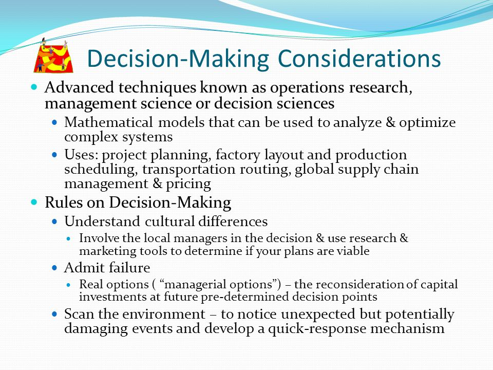 Decision-Making Considerations Advanced techniques known as operations research, management science or decision sciences Mathematical models that can