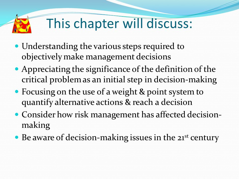 This chapter will discuss: Understanding the various steps required to objectively make management decisions Appreciating the significance of the defi