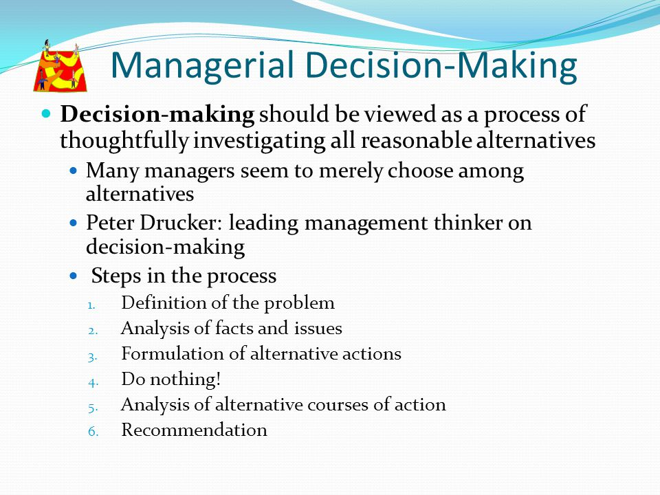 Managerial Decision-Making Decision-making should be viewed as a process of thoughtfully investigating all reasonable alternatives Many managers seem