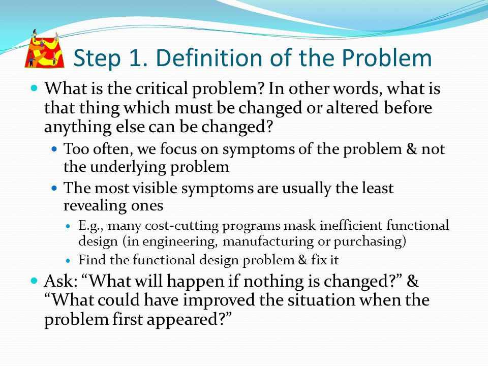 Step 1. Definition of the Problem What is the critical problem? In other words, what is that thing which must be changed or altered before anything el