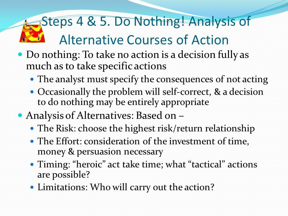 Steps 4 & 5. Do Nothing! Analysis of Alternative Courses of Action Do nothing: To take no action is a decision fully as much as to take specific actio