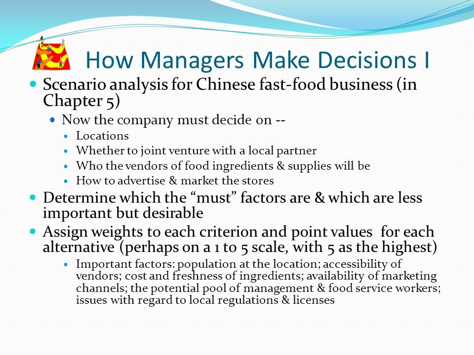 How Managers Make Decisions I Scenario analysis for Chinese fast-food business (in Chapter 5) Now the company must decide on -- Locations Whether to j