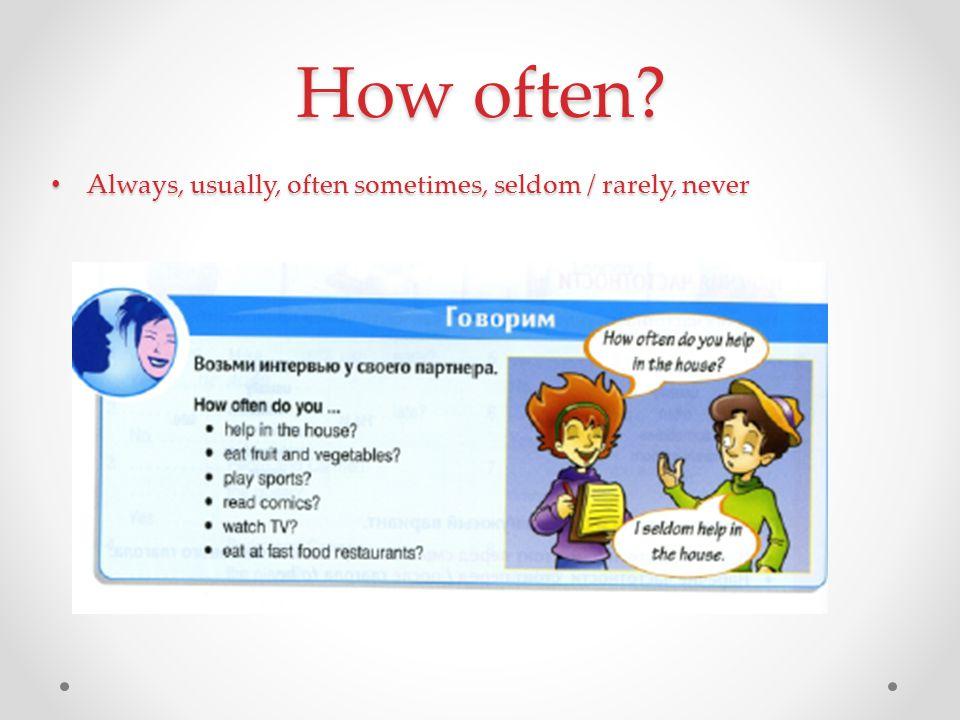 How often? Always, usually, often sometimes, seldom / rarely, never Always, usually, often sometimes, seldom / rarely, never