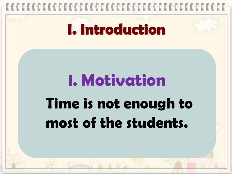 I. Motivation Time is not enough to most of the students.
