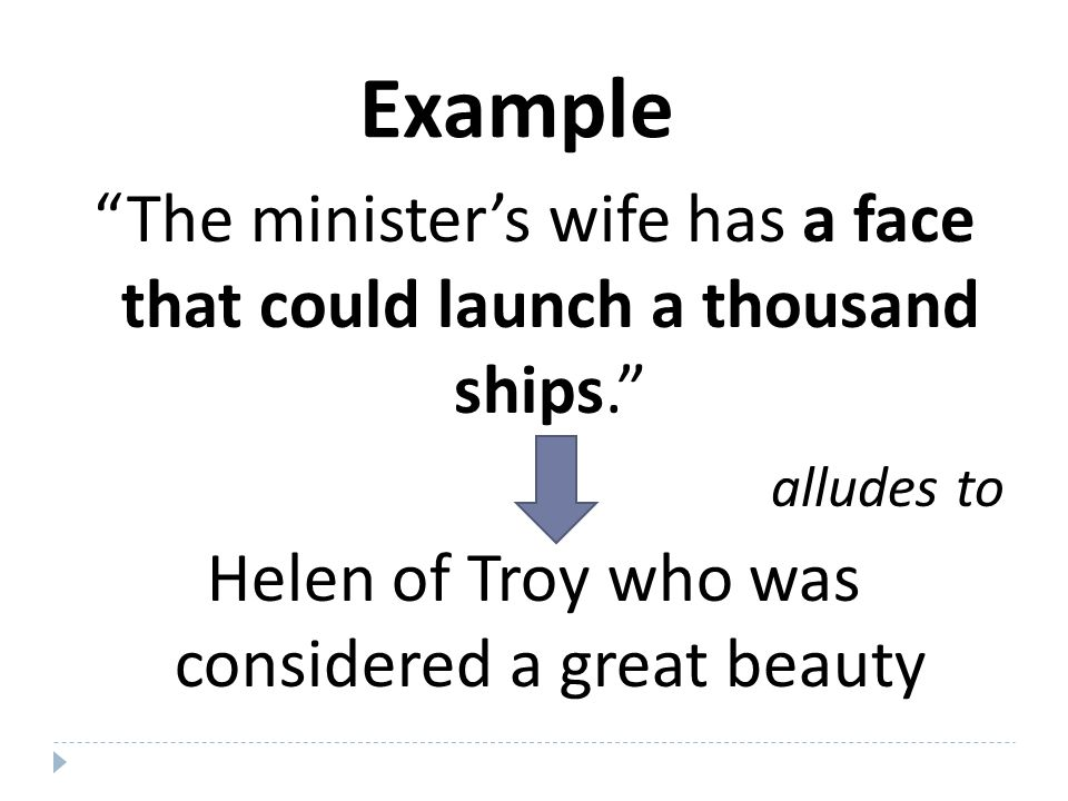 Example The minister's wife has a face that could launch a thousand ships. translates to The minister's wife is a woman of great beauty.