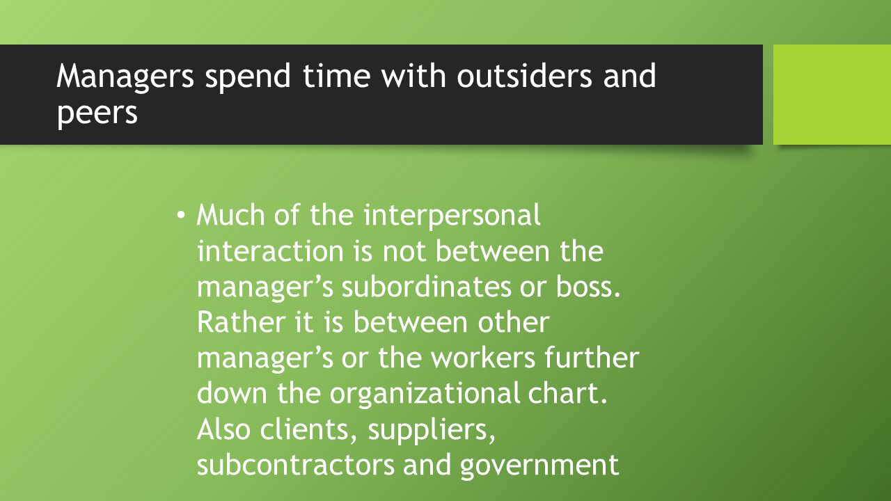 Managers spend time with outsiders and peers Much of the interpersonal interaction is not between the manager's subordinates or boss. Rather it is bet