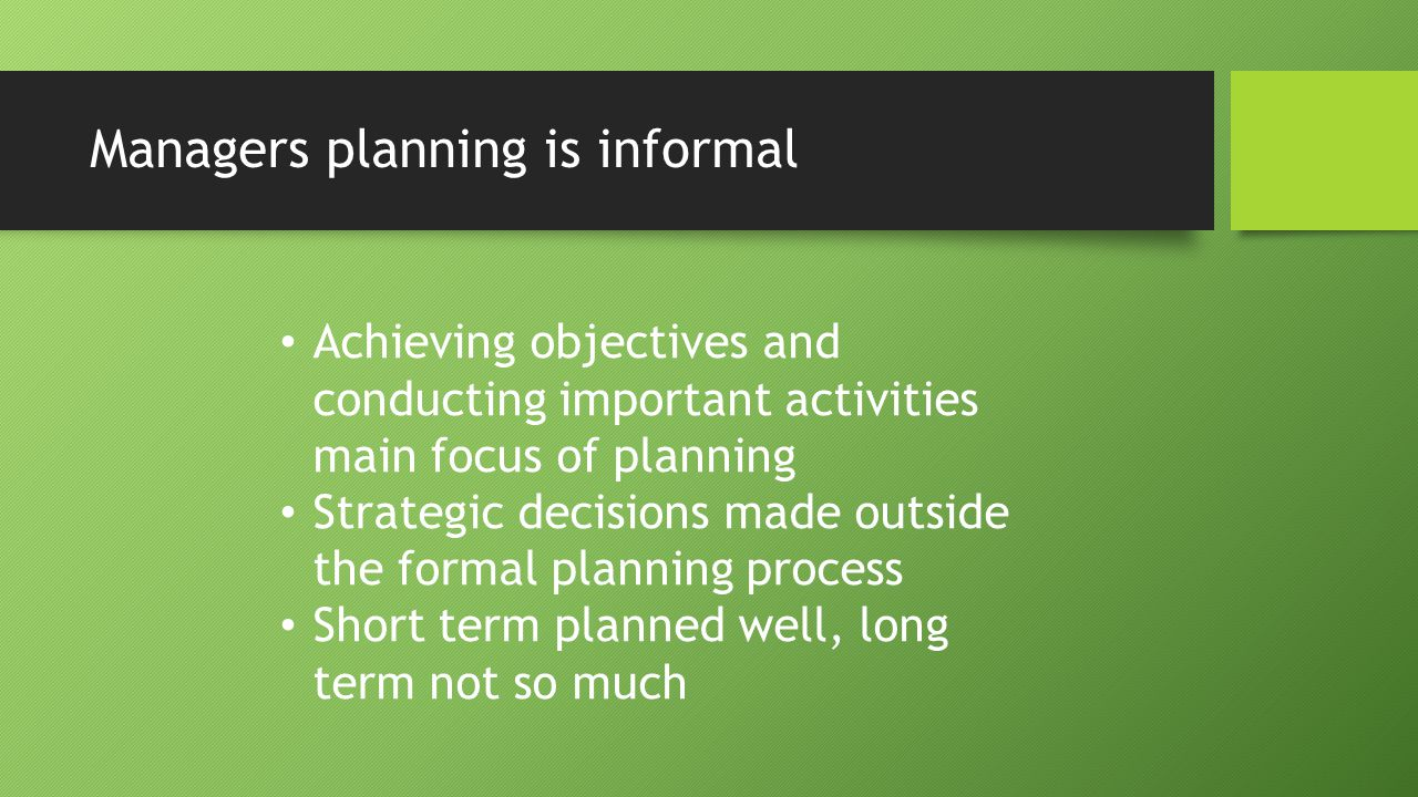 Managers planning is informal Achieving objectives and conducting important activities main focus of planning Strategic decisions made outside the for