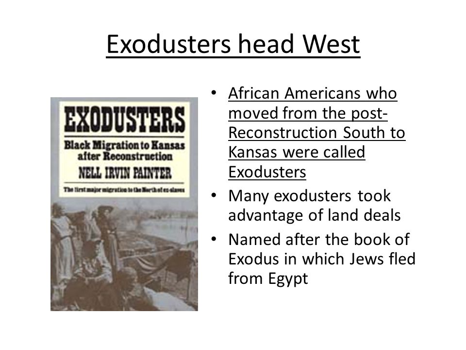 Exodusters head West African Americans who moved from the post- Reconstruction South to Kansas were called Exodusters Many exodusters took advantage o