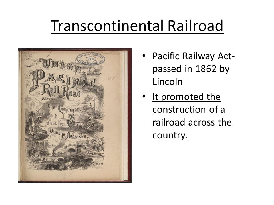 Transcontinental Railroad Pacific Railway Act- passed in 1862 by Lincoln It promoted the construction of a railroad across the country.