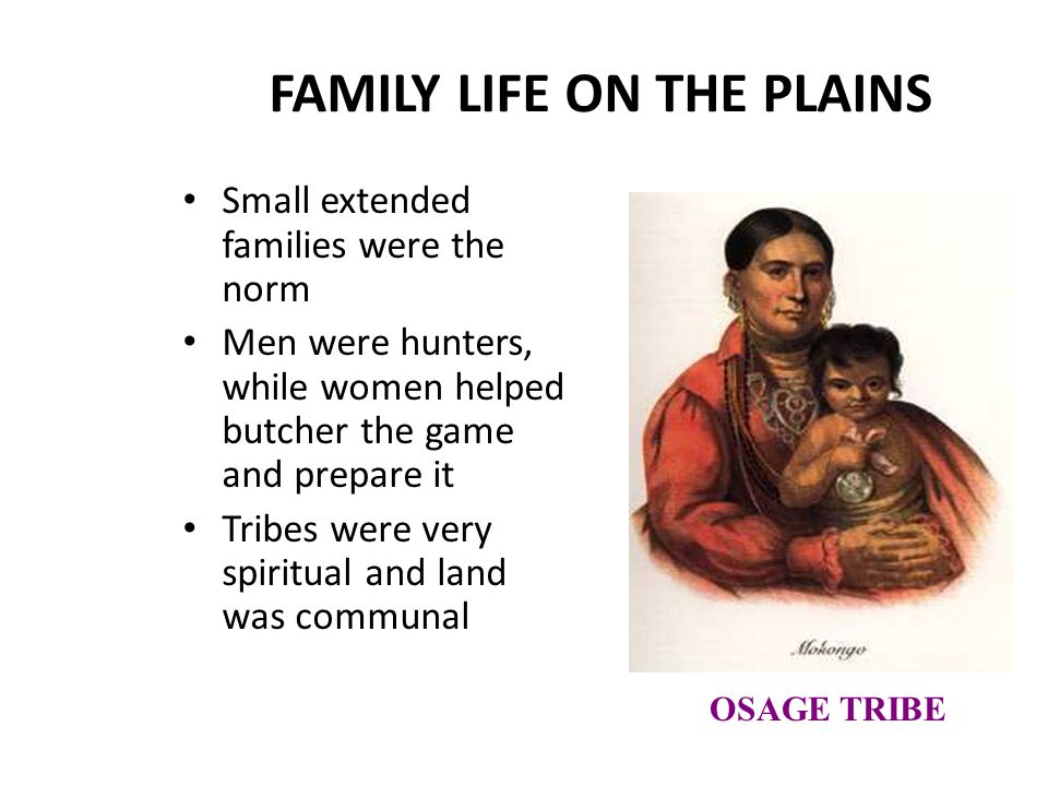 FAMILY LIFE ON THE PLAINS Small extended families were the norm Men were hunters, while women helped butcher the game and prepare it Tribes were very