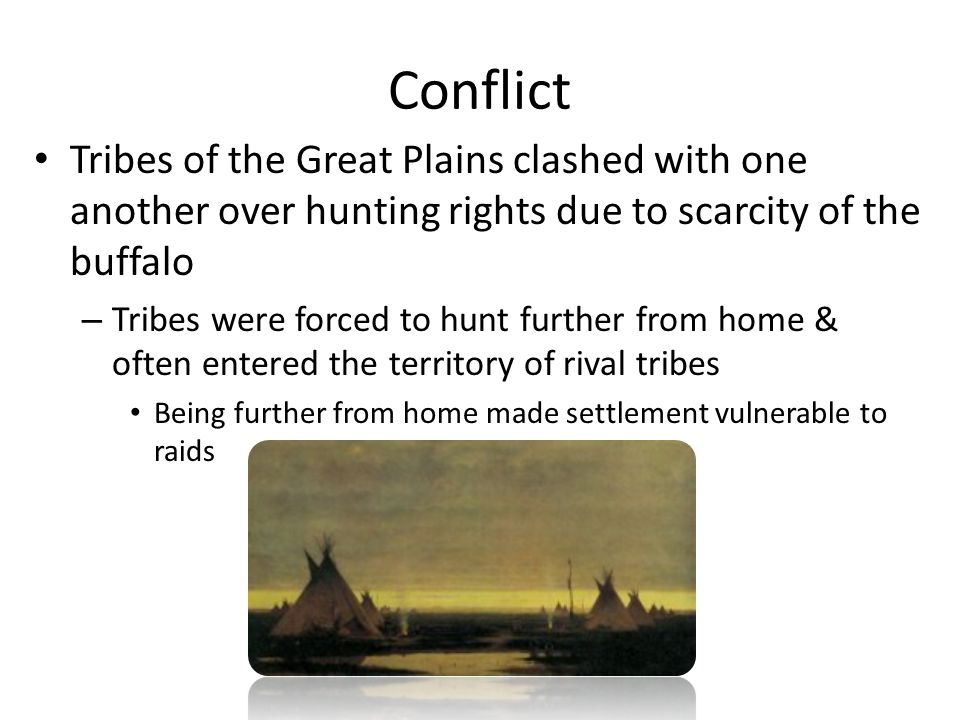 Conflict Tribes of the Great Plains clashed with one another over hunting rights due to scarcity of the buffalo – Tribes were forced to hunt further f