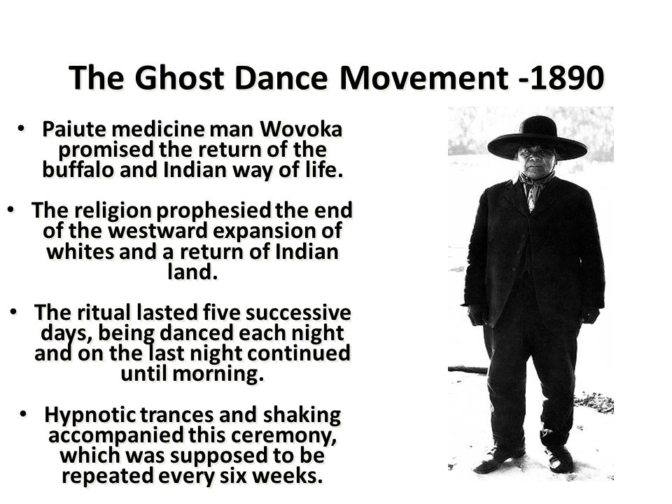 The Ghost Dance Movement -1890 Paiute medicine man Wovoka promised the return of the buffalo and Indian way of life. The religion prophesied the end o