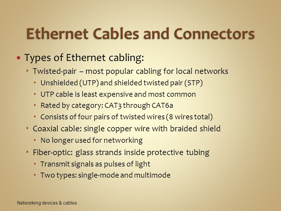 Types of Ethernet cabling:  Twisted-pair – most popular cabling for local networks  Unshielded (UTP) and shielded twisted pair (STP)  UTP cable is