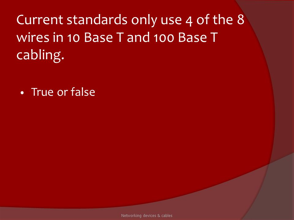 Current standards only use 4 of the 8 wires in 10 Base T and 100 Base T cabling. True or false Networking devices & cables