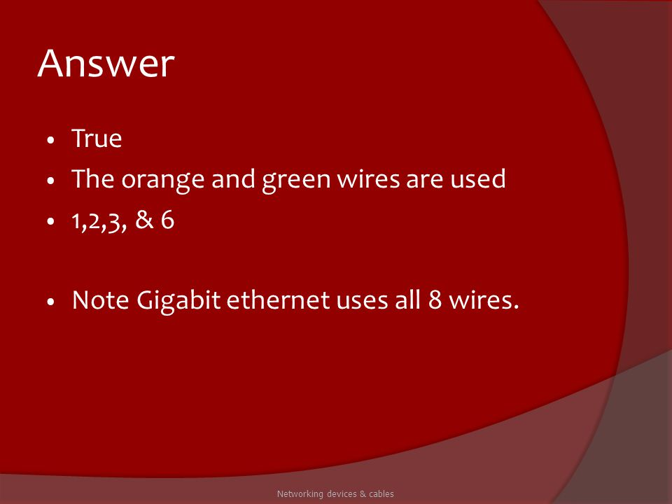 Answer True The orange and green wires are used 1,2,3, & 6 Note Gigabit ethernet uses all 8 wires. Networking devices & cables