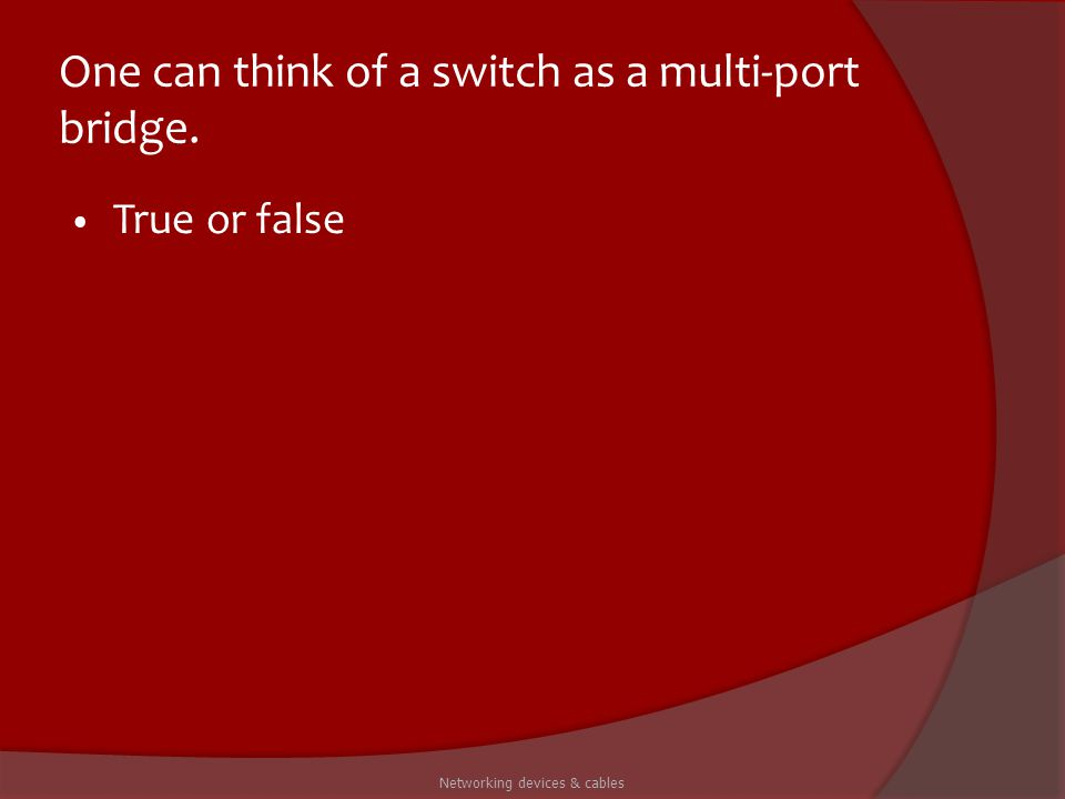 One can think of a switch as a multi-port bridge. True or false Networking devices & cables