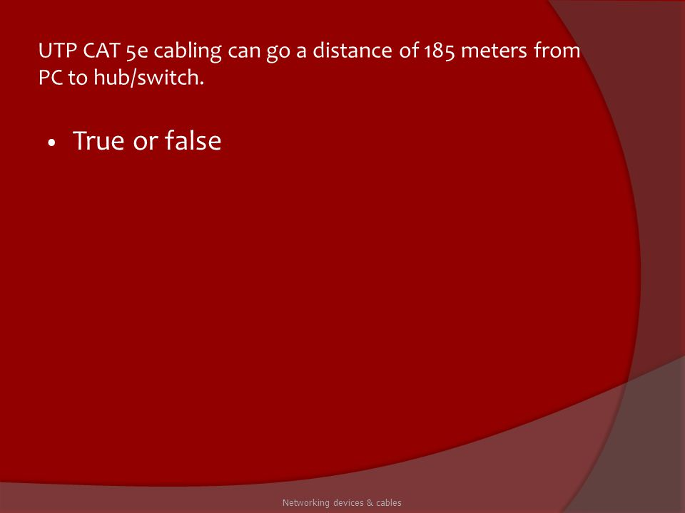 UTP CAT 5e cabling can go a distance of 185 meters from PC to hub/switch. True or false Networking devices & cables
