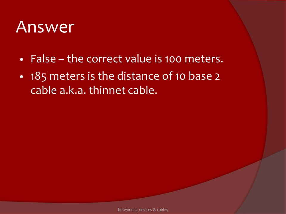 Answer False – the correct value is 100 meters. 185 meters is the distance of 10 base 2 cable a.k.a. thinnet cable. Networking devices & cables