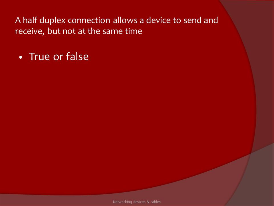 A half duplex connection allows a device to send and receive, but not at the same time True or false Networking devices & cables