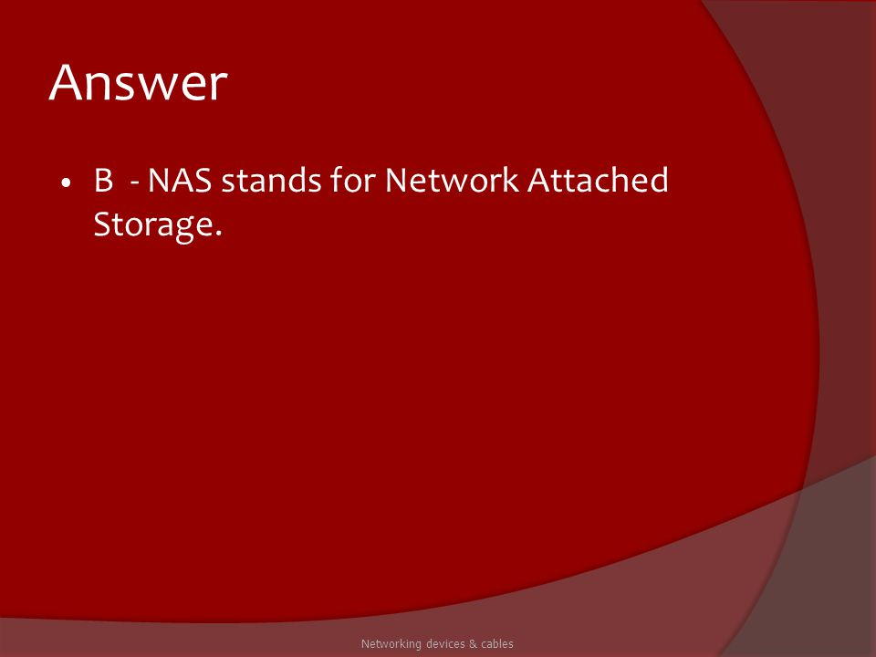 Answer B - NAS stands for Network Attached Storage. Networking devices & cables
