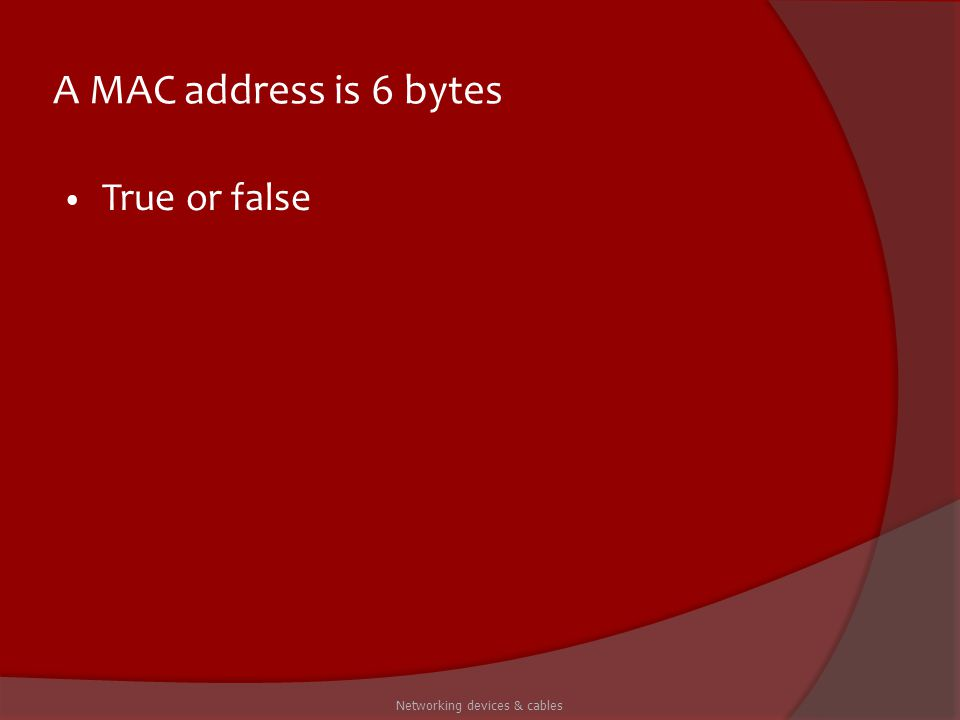 A MAC address is 6 bytes True or false Networking devices & cables