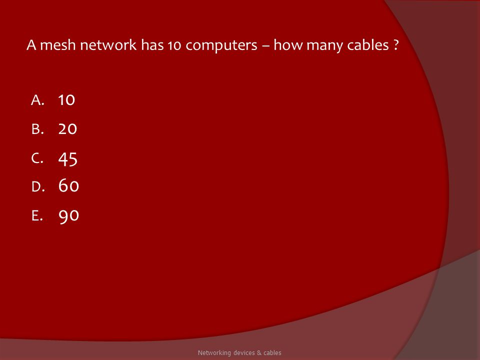 A mesh network has 10 computers – how many cables ? A. 10 B. 20 C. 45 D. 60 E. 90 Networking devices & cables