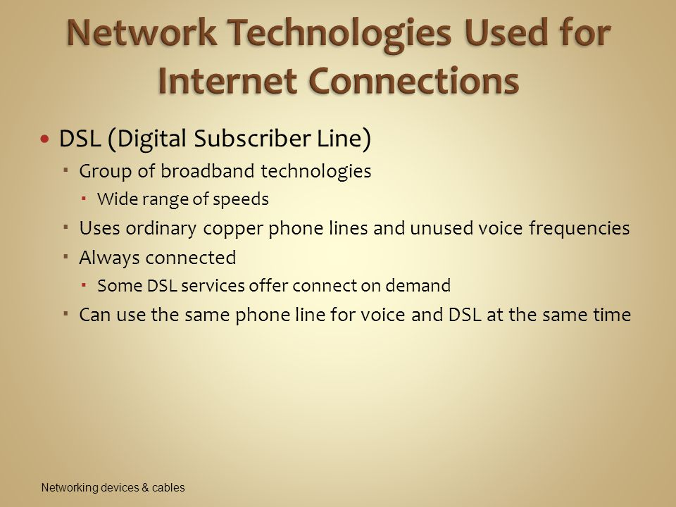 DSL (Digital Subscriber Line)  Group of broadband technologies  Wide range of speeds  Uses ordinary copper phone lines and unused voice frequencies